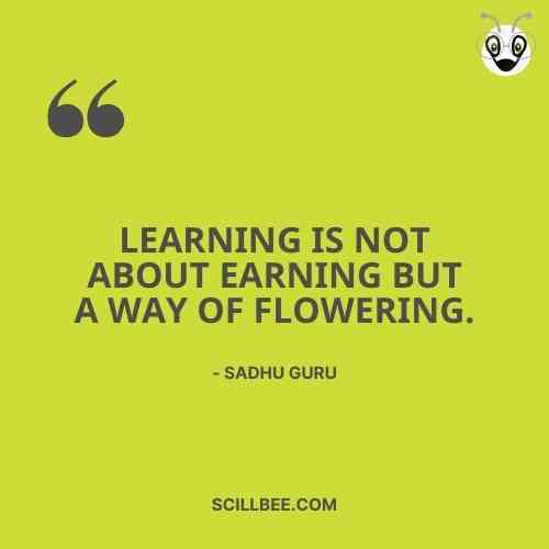sadhguru motivational quotes, scillbee, Learning is not about earning but a way of flowering.
