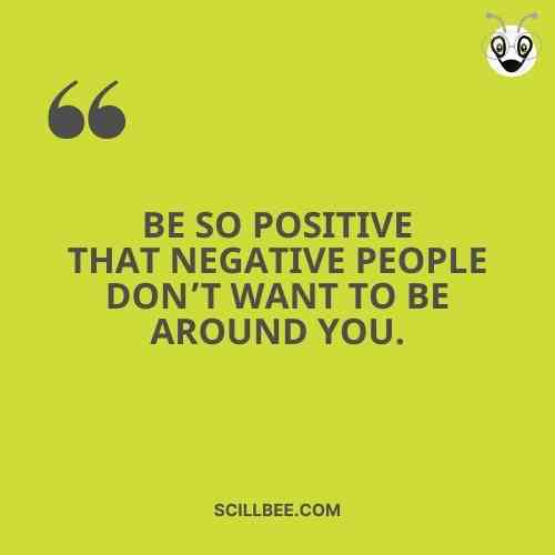 """Positive attitude quotes for life, """"Be so positive that negative people don't want to be around You."""""""