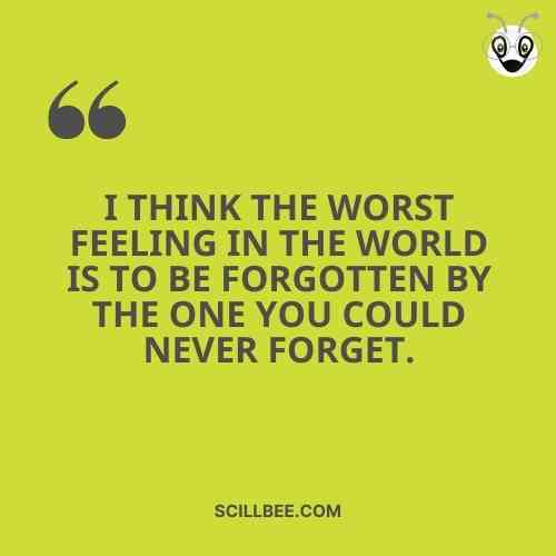 heart touching lines, I think the worst feeling in the world is to be forgotten by the one you could never forget.