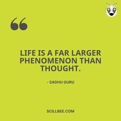 """sadhguru quotes about life, scillbee, """"Life is a far larger phenomenon than thought."""""""
