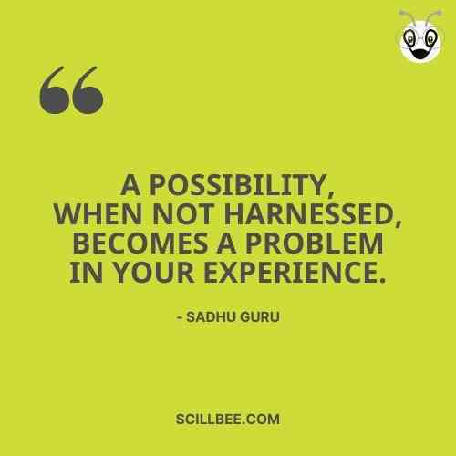"""sadhguru quotes on success, scillbee, """"A possibility, when not harnessed, becomes a problem in your experience."""""""