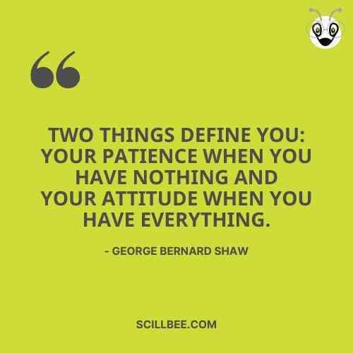 """personality attitude quotes, scillbee, """"Two things define you: your patience when you have nothing and your attitude when you have everything."""" - George Bernard Shaw"""