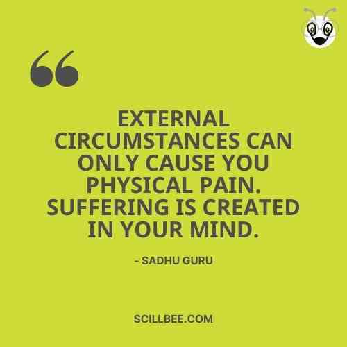 """sadhguru quotes on happiness, """"External circumstances can only cause you physical pain. Suffering is created in your mind."""""""