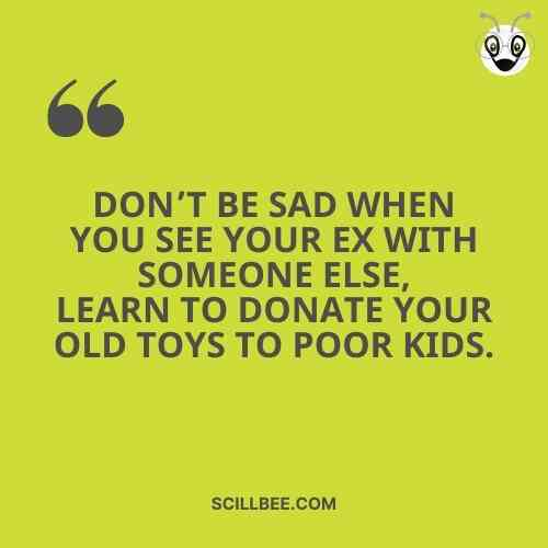 """love attitude quotes for breakups, scillbee """"Don't be sad when You see Your ex with soɱeone else, learn to donate Your old Toys to poor Ҝids."""""""