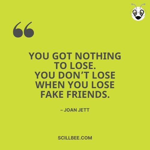 """fake friendship quotes, scillbee, """"You got nothing to lose. You don't lose when you lose fake friends."""" – Joan Jett"""