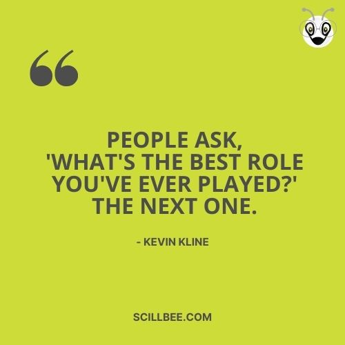 """quote about dreams coming true, scillbee, """"People ask, 'What's the best role you've ever played?' The next one."""" -- Kevin Kline"""