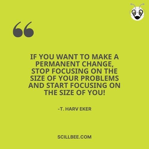 """quotes about chasing dreams, scillbee, """"If you want to make a permanent change, stop focusing on the size of your problems and start focusing on the size of you!"""" --T. Harv Eker"""