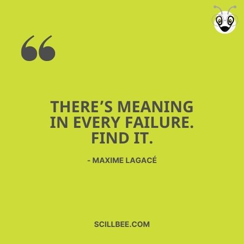 """quotes on learning from failure, scillbee, """"There's meaning in every failure. Find it. """" - Maxime Lagacé"""