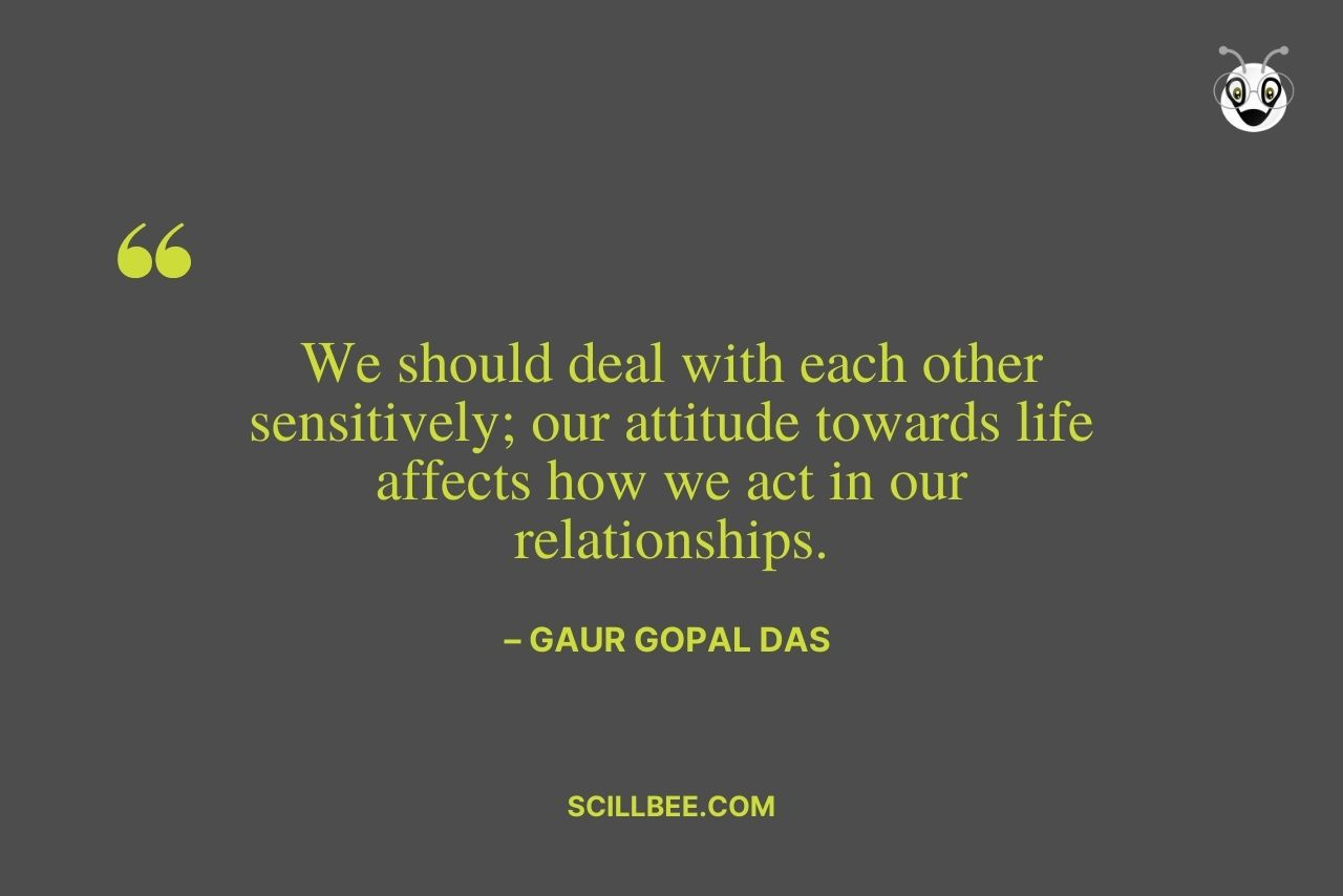 """gaur gopal das quotes on life- """"We should deal with each other sensitively; our attitude towards life affects how we act in our relationships."""