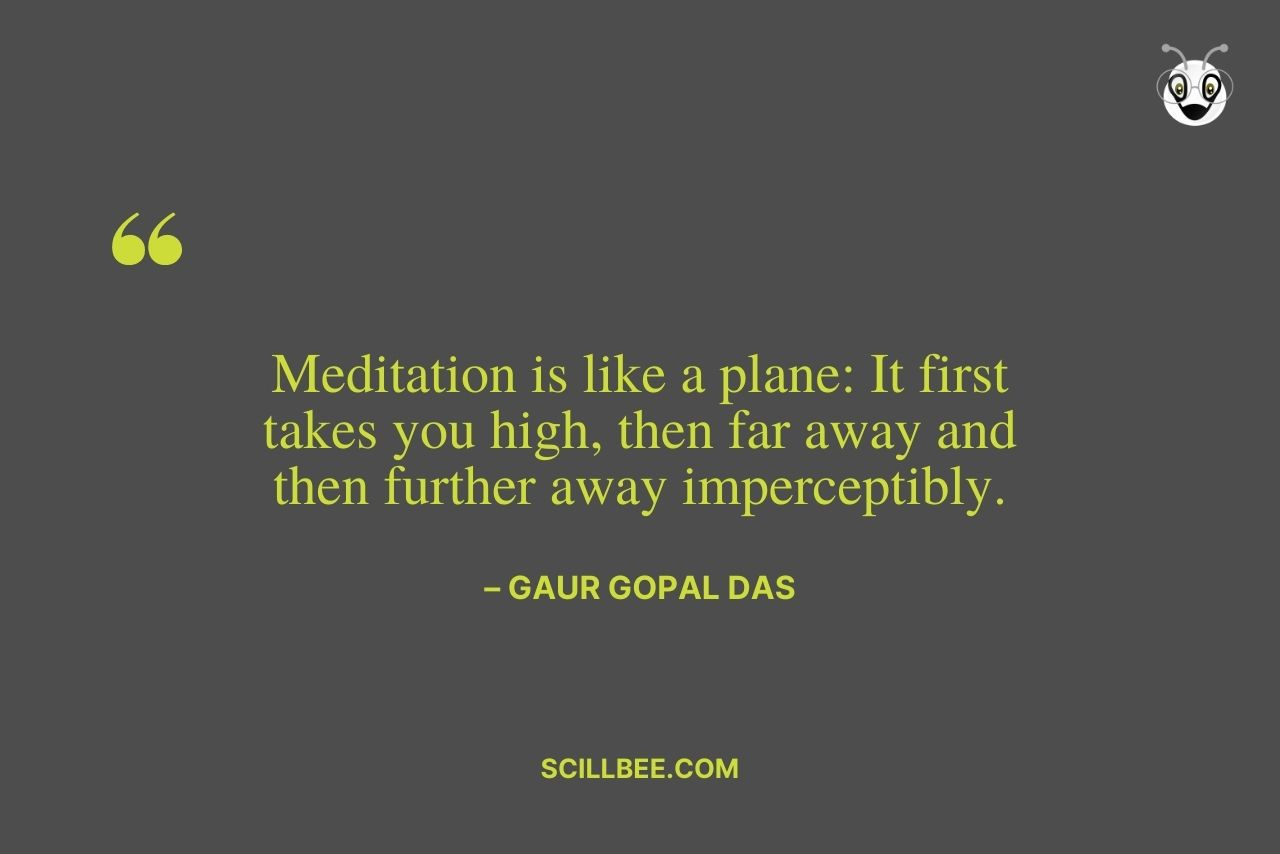 """inspirational quotes by gaur gopal das- """"Meditation is like a plane: It first takes you high, then far away and then further away imperceptibly."""