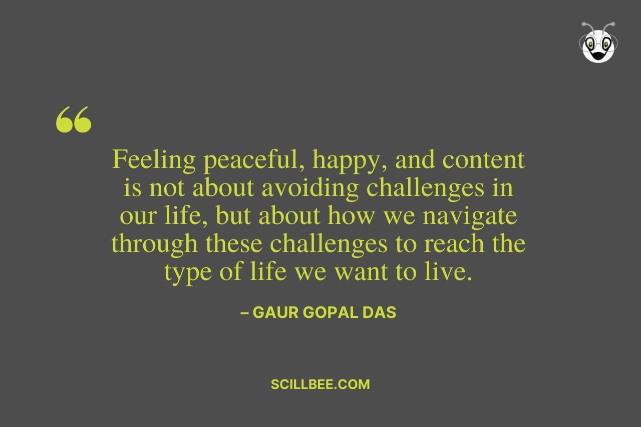 """quotes by gaur gopal das-Feeling peaceful, happy, and content is not about avoiding challenges in our life, but about how we navigate through these challenges to reach the type of life we want to live."""" ― Gaur Gopal Das"""